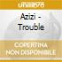 Azizi - Trouble