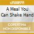 A MEAL YOU CAN SHAKE HAND