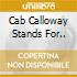 CAB CALLOWAY STANDS FOR..