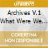 ARCHIVES V.1 WHAT WERE WE THINKING?
