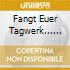 FANGT EUER TAGWERK......