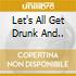 LET'S ALL GET DRUNK AND..