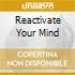REACTIVATE YOUR MIND