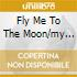 FLY ME TO THE MOON/MY PRESCRIPTION