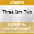 THREE ISM TWO
