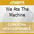WE ATE THE MACHINE