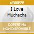 I LOVE MUCHACHA
