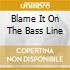 BLAME IT ON THE BASS LINE