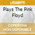 PLAYS THE PINK FLOYD