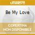 BE MY LOVE