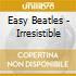 EASY BEATLES - IRRESISTIBLE
