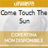 COME TOUCH THE SUN