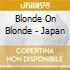 BLONDE ON BLONDE - JAPAN