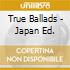 TRUE BALLADS - JAPAN ED.