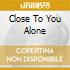 CLOSE TO YOU ALONE