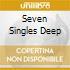 SEVEN SINGLES DEEP