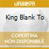 KING BLANK  TO