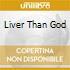 LIVER THAN GOD