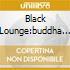 Black Lounge:buddha Lounge...