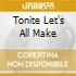 TONITE LET'S ALL MAKE