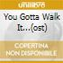 YOU GOTTA WALK IT...(OST)