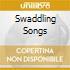 SWADDLING SONGS