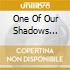 ONE OF OUR SHADOWS IS...