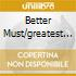 BETTER MUST/GREATEST HITS
