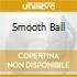 SMOOTH BALL