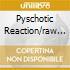 PYSCHOTIC REACTION/RAW...