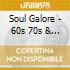 SOUL GALORE - 60S 70S & NORTHERN SOUL CL
