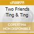 TWO FRIENDS TING & TING
