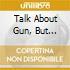 TALK ABOUT GUN, BUT...