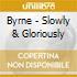 Byrne - Slowly & Gloriously
