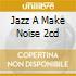 JAZZ A MAKE NOISE 2CD