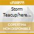 STORM TEACUP/HERE COMES..