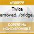 TWICE REMOVED../BRIDGE OF