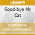 GOOD-BYE MR CAT