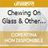 CHEWING ON GLASS & OTHER MIRACLE