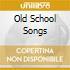 OLD SCHOOL SONGS