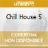 CHILL HOUSE 5