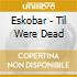 Eskobar - Til Were Dead