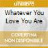 WHATEVER YOU LOVE YOU ARE