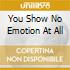 YOU SHOW NO EMOTION AT ALL