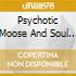 PSYCHOTIC MOOSE AND SOUL SEARCHERS