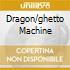 DRAGON/GHETTO MACHINE