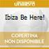 IBIZA BE HERE!
