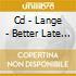CD - LANGE                - BETTER LATE THAN NEVER