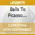 BALLS TO PICASSO (RIST.)