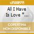 ALL I HAVE IS LOVE * (19